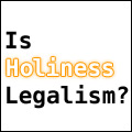 Is Holiness Legalism?
