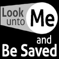 """Look unto Me, and Be Saved"""
